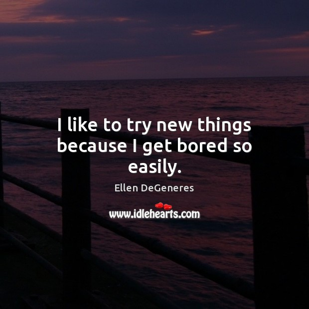 I like to try new things because I get bored so easily. Ellen DeGeneres Picture Quote