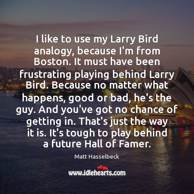 I like to use my Larry Bird analogy, because I'm from Boston. Image