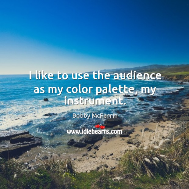 I like to use the audience as my color palette, my instrument. Bobby McFerrin Picture Quote