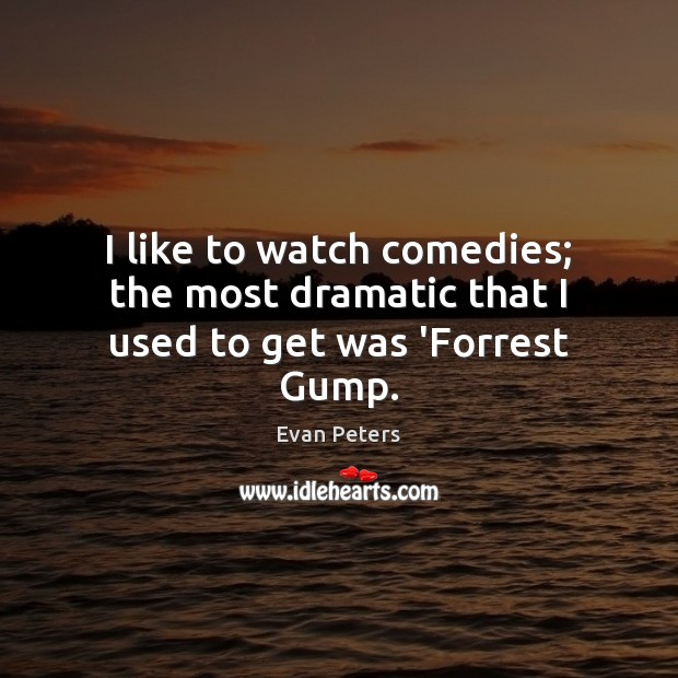 Image, I like to watch comedies; the most dramatic that I used to get was 'Forrest Gump.