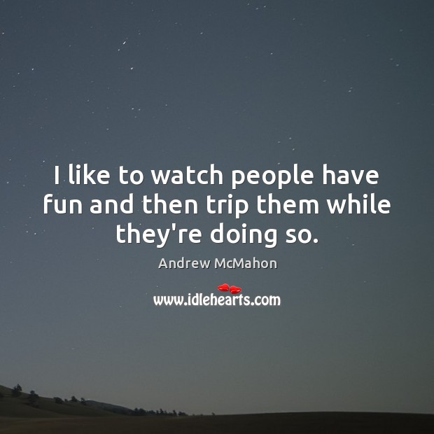 Image, I like to watch people have fun and then trip them while they're doing so.