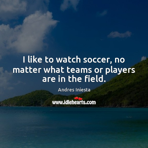 I like to watch soccer, no matter what teams or players are in the field. Image