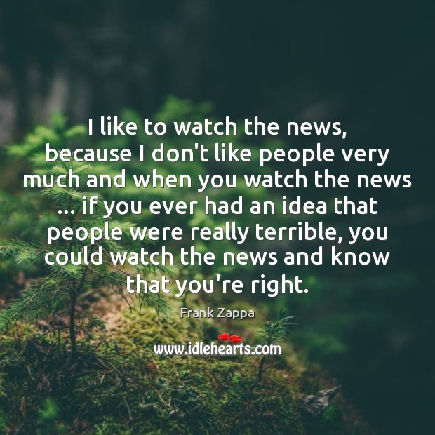 Image, I like to watch the news, because I don't like people very