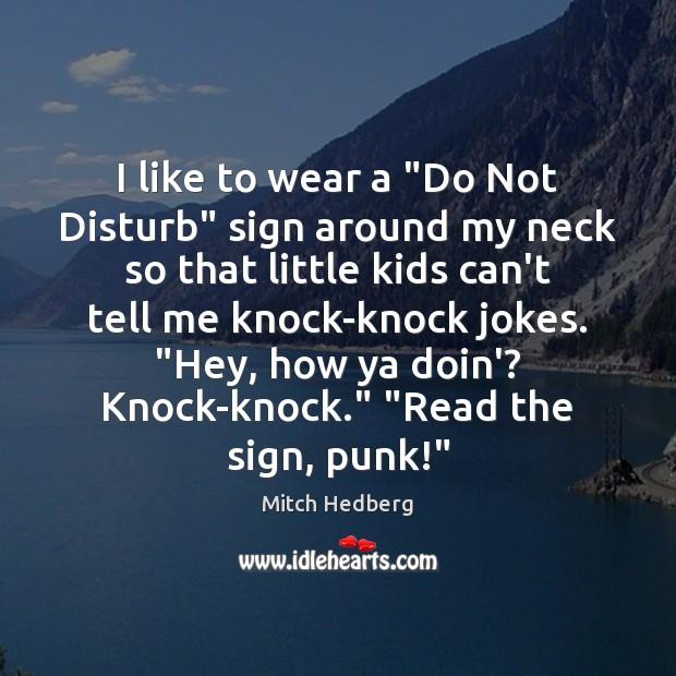 "Image, I like to wear a ""Do Not Disturb"" sign around my neck"