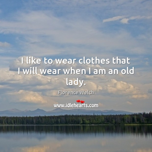Image, I like to wear clothes that I will wear when I am an old lady.