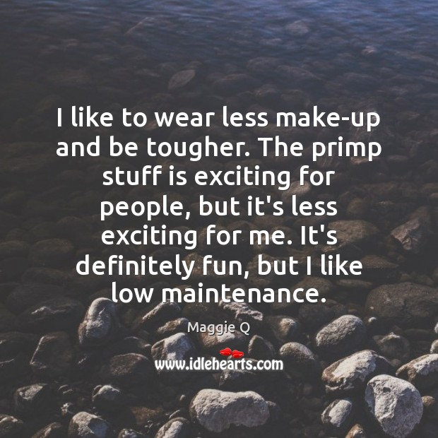 I like to wear less make-up and be tougher. The primp stuff Maggie Q Picture Quote