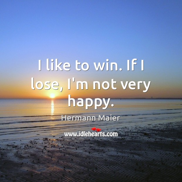 I like to win. If I lose, I'm not very happy. Hermann Maier Picture Quote