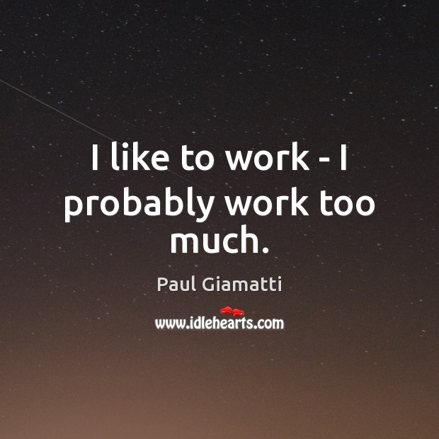 I like to work – I probably work too much. Image