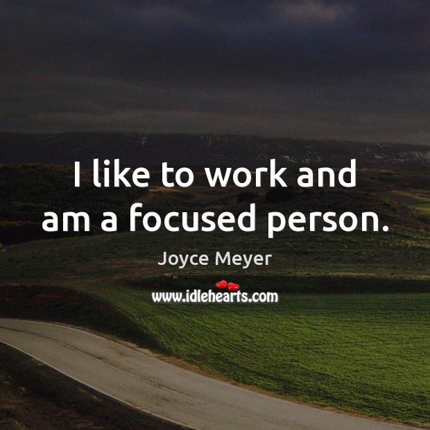 I like to work and am a focused person. Joyce Meyer Picture Quote