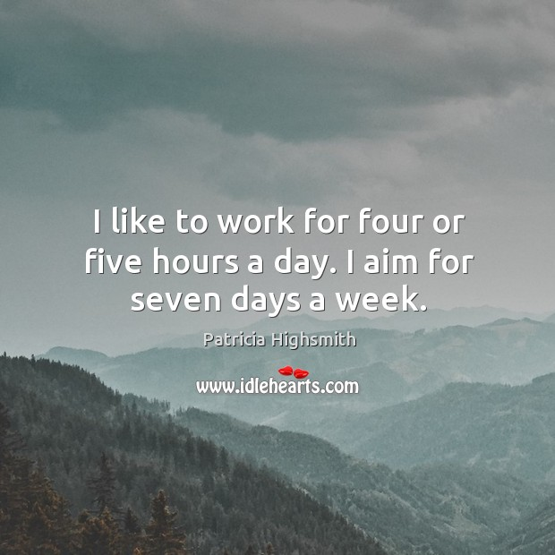I like to work for four or five hours a day. I aim for seven days a week. Image