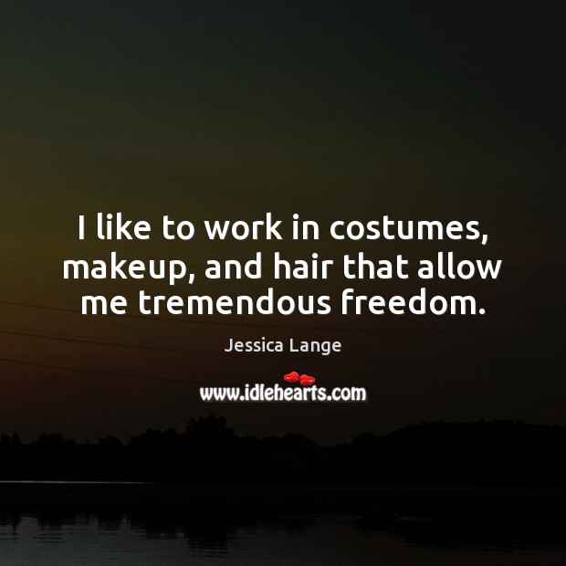 I like to work in costumes, makeup, and hair that allow me tremendous freedom. Jessica Lange Picture Quote