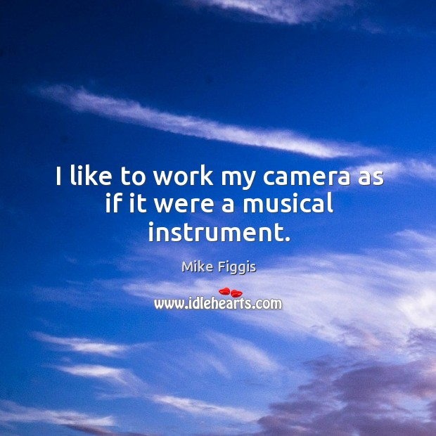 I like to work my camera as if it were a musical instrument. Mike Figgis Picture Quote