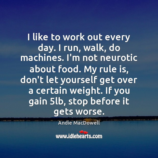 Image, I like to work out every day. I run, walk, do machines.