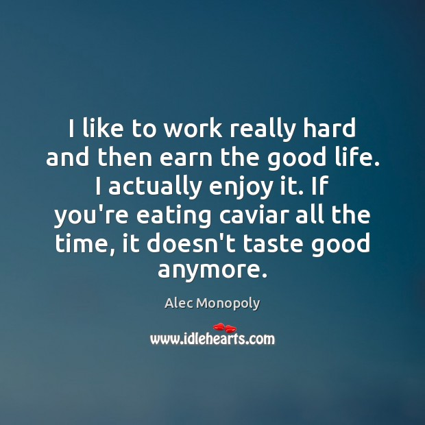 I like to work really hard and then earn the good life. Image