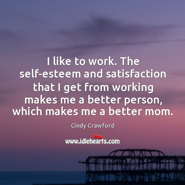 I like to work. The self-esteem and satisfaction that I get from Cindy Crawford Picture Quote
