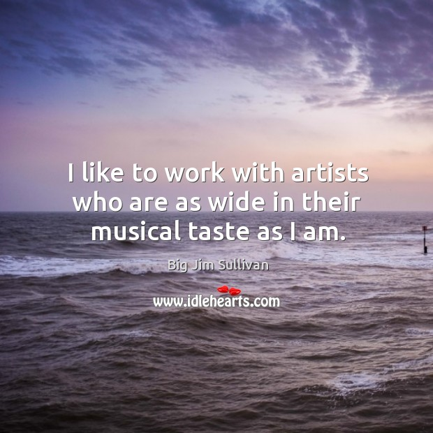 I like to work with artists who are as wide in their musical taste as I am. Big Jim Sullivan Picture Quote