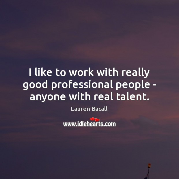 I like to work with really good professional people – anyone with real talent. Lauren Bacall Picture Quote