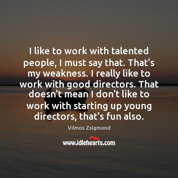 I like to work with talented people, I must say that. That's Vilmos Zsigmond Picture Quote