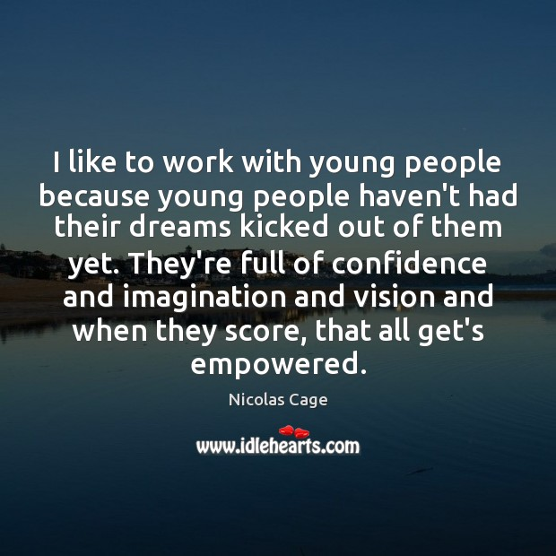 Image, I like to work with young people because young people haven't had