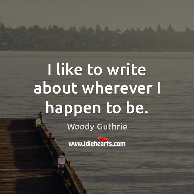 I like to write about wherever I happen to be. Woody Guthrie Picture Quote