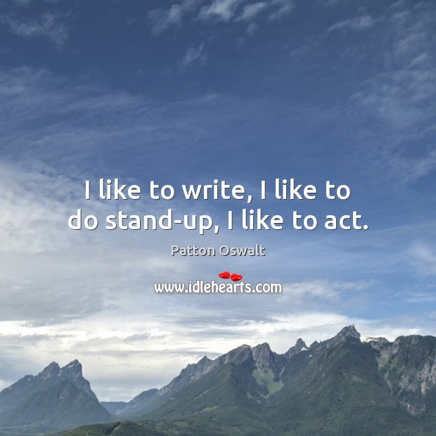 I like to write, I like to do stand-up, I like to act. Patton Oswalt Picture Quote