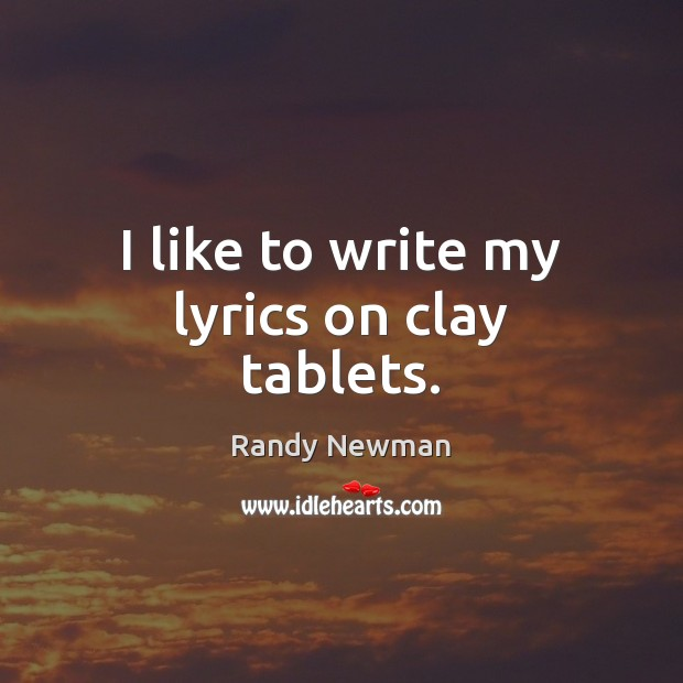 I like to write my lyrics on clay tablets. Randy Newman Picture Quote