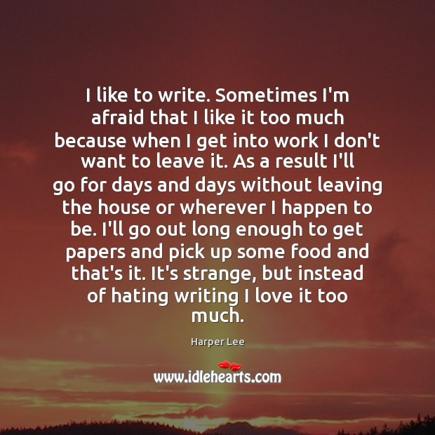 I like to write. Sometimes I'm afraid that I like it too Harper Lee Picture Quote