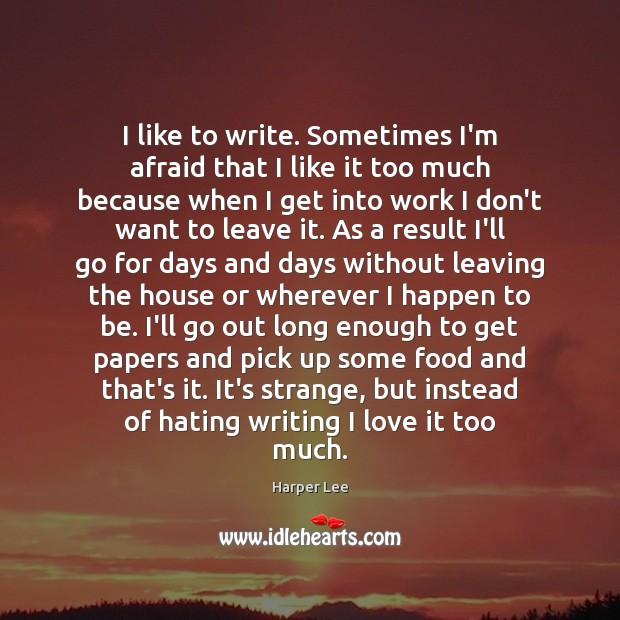 I like to write. Sometimes I'm afraid that I like it too Image