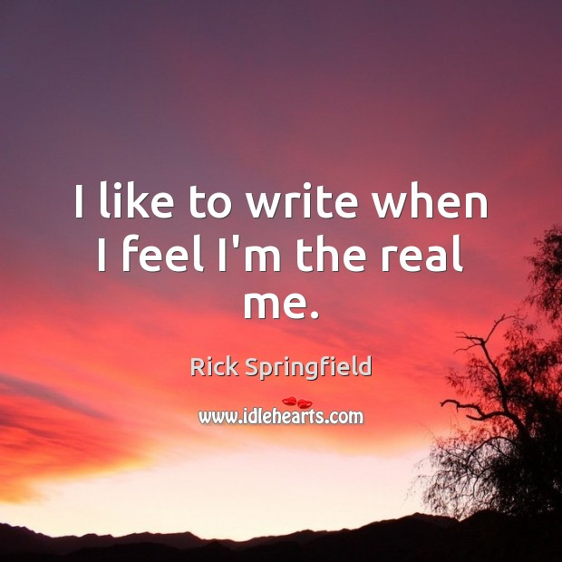 I like to write when I feel I'm the real me. Rick Springfield Picture Quote