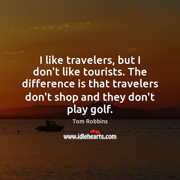 Image, I like travelers, but I don't like tourists. The difference is that