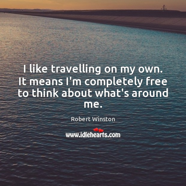 Image, I like travelling on my own. It means I'm completely free to think about what's around me.
