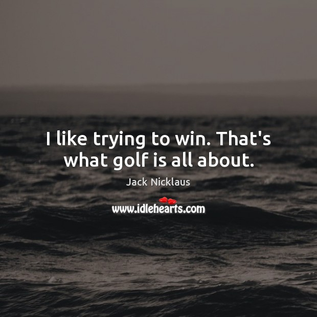 Image, I like trying to win. That's what golf is all about.