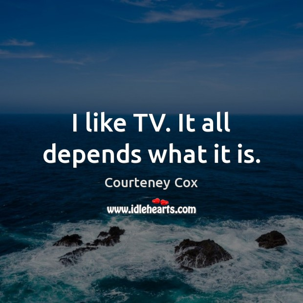 I like TV. It all depends what it is. Courteney Cox Picture Quote