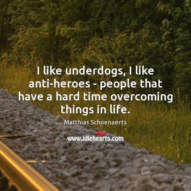 I like underdogs, I like anti-heroes – people that have a hard Image