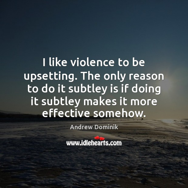 Image, I like violence to be upsetting. The only reason to do it