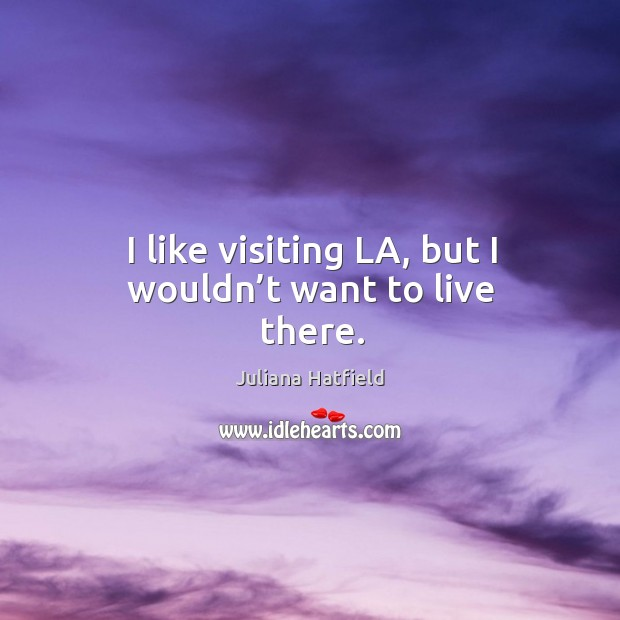 Image, I like visiting la, but I wouldn't want to live there.