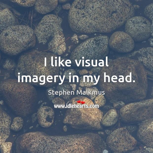 I like visual imagery in my head. Image
