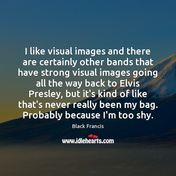 Image, I like visual images and there are certainly other bands that have
