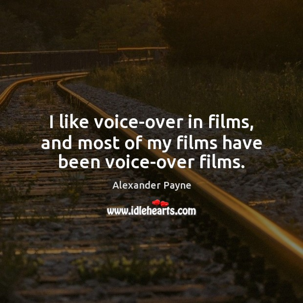 I like voice-over in films, and most of my films have been voice-over films. Image