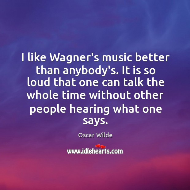 Image, I like Wagner's music better than anybody's. It is so loud that