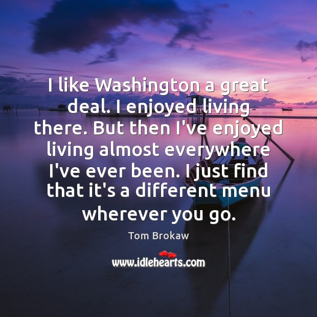 I like Washington a great deal. I enjoyed living there. But then Image