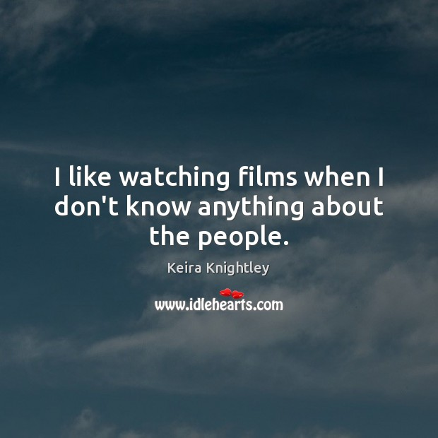 I like watching films when I don't know anything about the people. Keira Knightley Picture Quote
