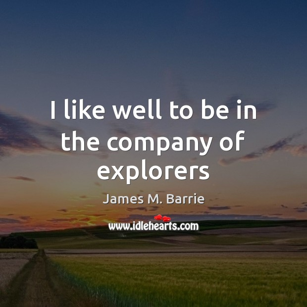 I like well to be in the company of explorers James M. Barrie Picture Quote