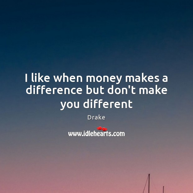 I like when money makes a difference but don't make you different Image
