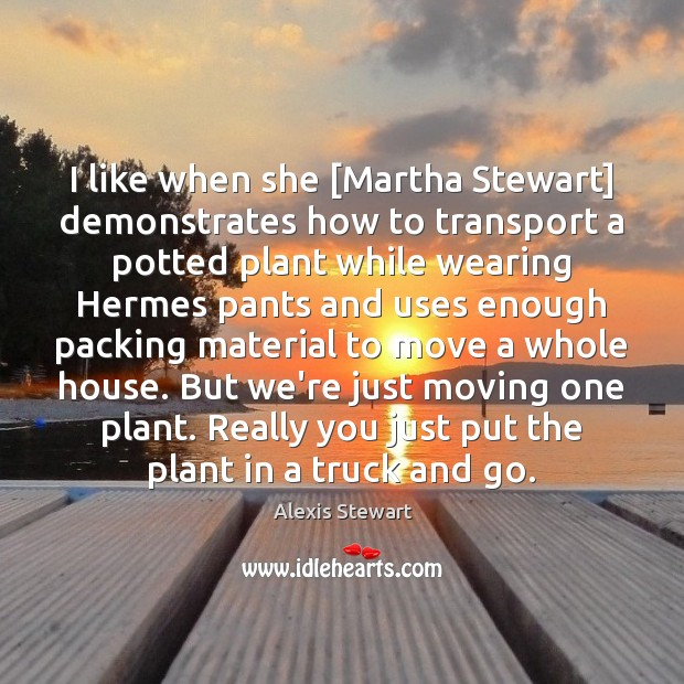 Image, I like when she [Martha Stewart] demonstrates how to transport a potted