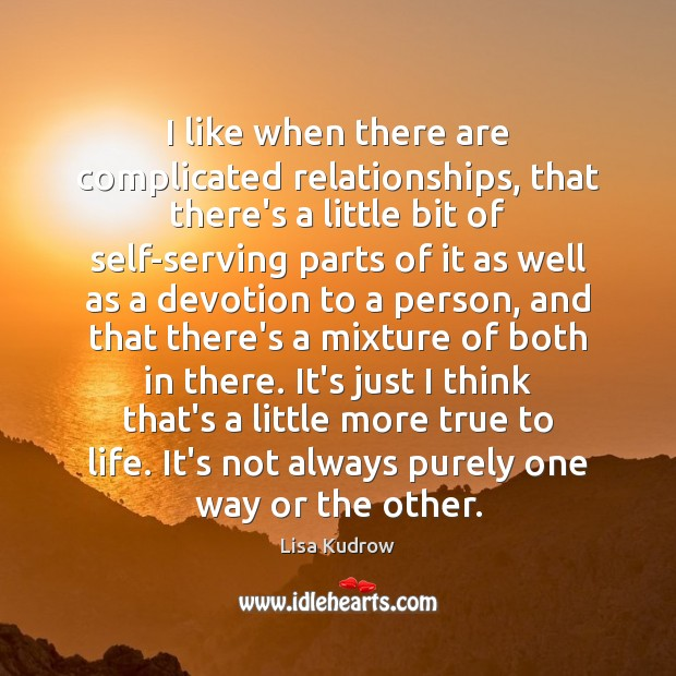 I like when there are complicated relationships, that there's a little bit Lisa Kudrow Picture Quote
