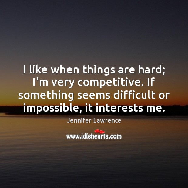 I like when things are hard; I'm very competitive. If something seems Jennifer Lawrence Picture Quote