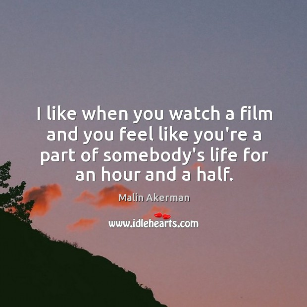 I like when you watch a film and you feel like you're Malin Akerman Picture Quote