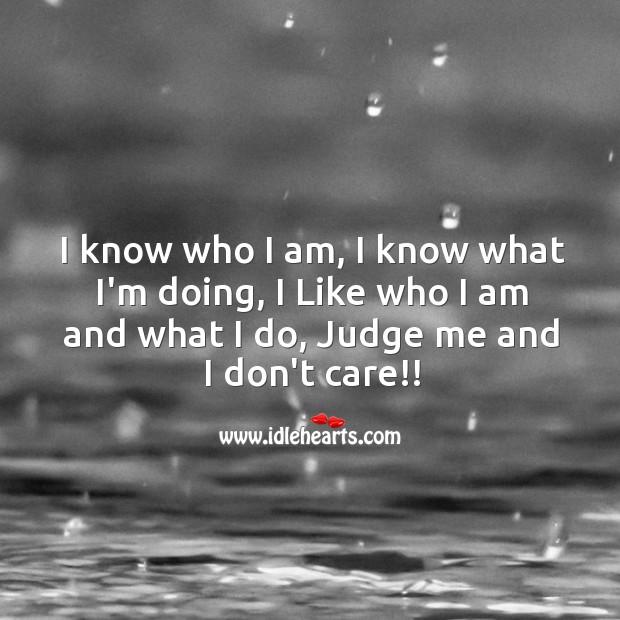 I Like who I am and what I do. Judge me and I don't care. Judge Quotes Image