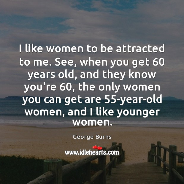 I like women to be attracted to me. See, when you get 60 George Burns Picture Quote